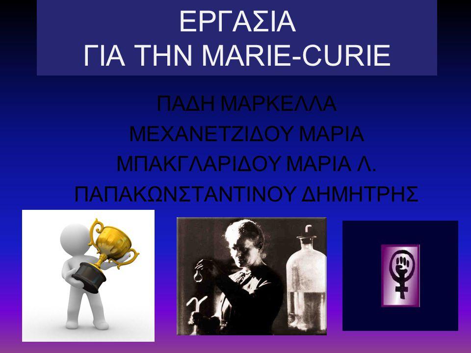 ΕΡΓΑΣΙΑ ΓΙΑ ΤΗΝ MARIE-CURIE ΠΑΔΗ ΜΑΡΚΕΛΛΑ ΜΕΧΑΝΕΤΖΙΔΟΥ ΜΑΡΙΑ ΜΠΑΚΓΛΑΡΙΔΟΥ ΜΑΡΙΑ Λ.