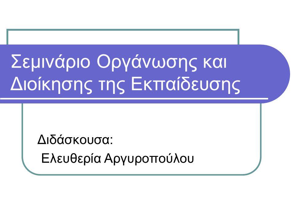 Σεμινάριο Οργάνωσης και Διοίκησης της Εκπαίδευσης Διδάσκουσα: Ελευθερία Αργυροπούλου