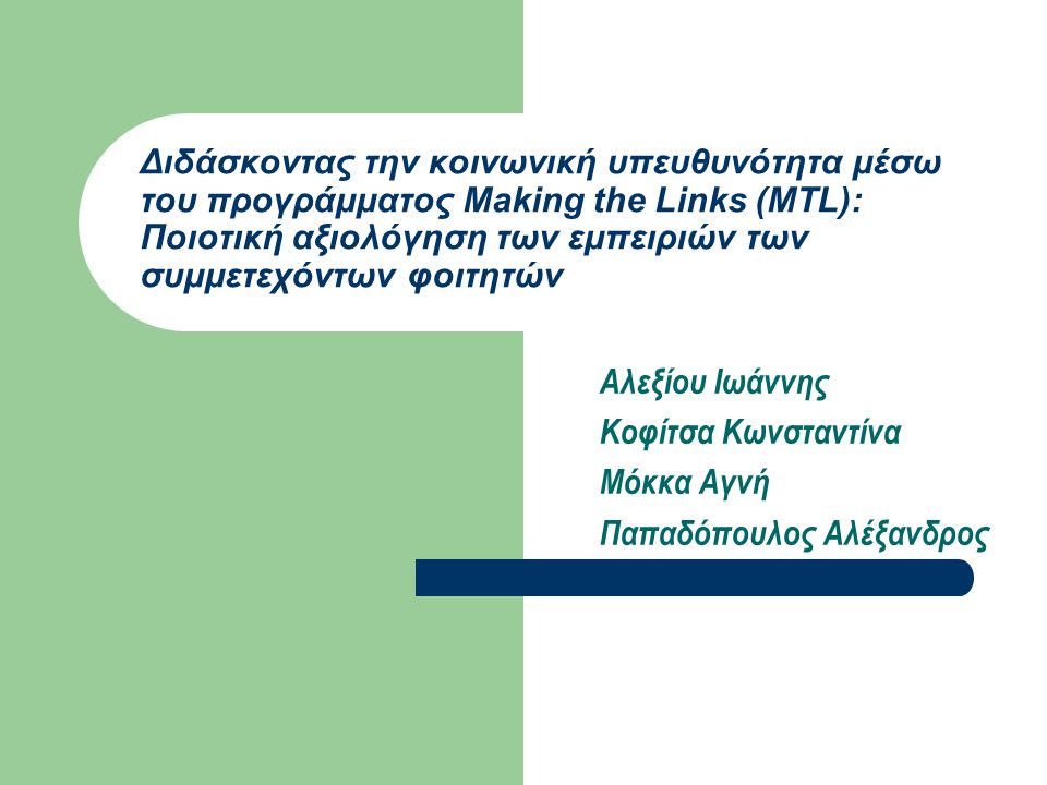 Διδάσκοντας την κοινωνική υπευθυνότητα μέσω του προγράμματος Making the Links (MTL): Ποιοτική αξιολόγηση των εμπειριών των συμμετεχόντων φοιτητών Αλεξίου Ιωάννης Κοφίτσα Κωνσταντίνα Μόκκα Αγνή Παπαδόπουλος Αλέξανδρος