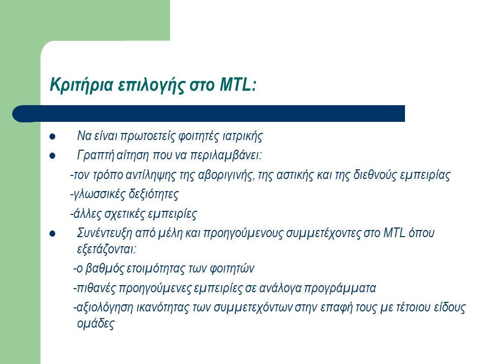 Κριτήρια επιλογής στο MTL: Να είναι πρωτοετείς φοιτητές ιατρικής Γραπτή αίτηση που να περιλαμβάνει: -τον τρόπο αντίληψης της αβοριγινής, της αστικής και της διεθνούς εμπειρίας -γλωσσικές δεξιότητες -άλλες σχετικές εμπειρίες Συνέντευξη από μέλη και προηγούμενους συμμετέχοντες στο MTL όπου εξετάζονται: -ο βαθμός ετοιμότητας των φοιτητών -πιθανές προηγούμενες εμπειρίες σε ανάλογα προγράμματα -αξιολόγηση ικανότητας των συμμετεχόντων στην επαφή τους με τέτοιου είδους ομάδες