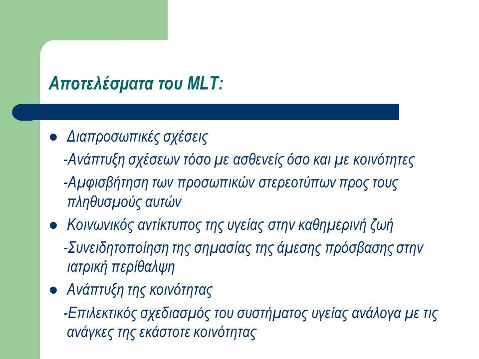 Αποτελέσματα του MLT: Διαπροσωπικές σχέσεις -Ανάπτυξη σχέσεων τόσο με ασθενείς όσο και με κοινότητες -Αμφισβήτηση των προσωπικών στερεοτύπων προς τους πληθυσμούς αυτών Κοινωνικός αντίκτυπος της υγείας στην καθημερινή ζωή -Συνειδητοποίηση της σημασίας της άμεσης πρόσβασης στην ιατρική περίθαλψη Ανάπτυξη της κοινότητας -Επιλεκτικός σχεδιασμός του συστήματος υγείας ανάλογα με τις ανάγκες της εκάστοτε κοινότητας