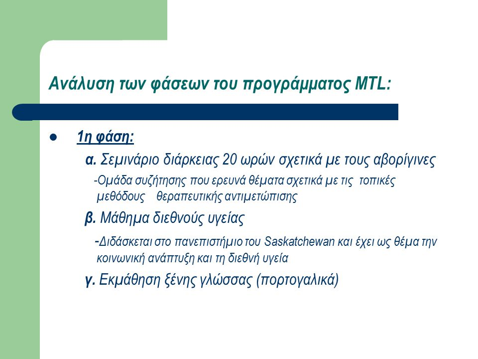 Ανάλυση των φάσεων του προγράμματος MTL: 2η φάση: -6 εβδομάδες κλινικής εκπαίδευσης και κοινωνικής εξυπηρέτησης σε περιφερειακές απομακρυσμένες κοινότητες 3η φάση: -2 εφημερίες το μήνα στην κλινική SWITCH (Student Wellness Initiative Toward Community Health) 4η φάση: -6 εβδομάδες σε νοσοκομείο στη Μοζαμβίκη με παράλληλη δραστηριότητα σε κινητές μονάδες εμβολιασμού 5η φάση: -Συμπλήρωση αναφοράς σχετικά με την εμπειρία στο MTL