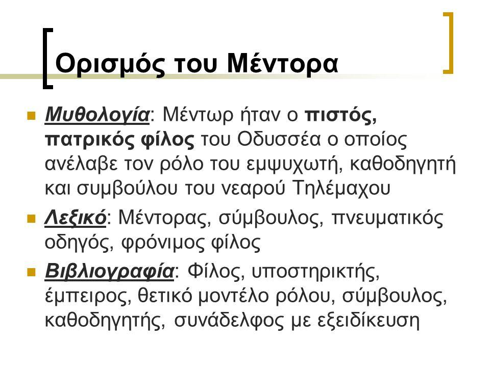 Ορισμός του Μέντορα Μυθολογία: Μέντωρ ήταν ο πιστός, πατρικός φίλος του Οδυσσέα ο οποίος ανέλαβε τον ρόλο του εμψυχωτή, καθοδηγητή και συμβούλου του ν