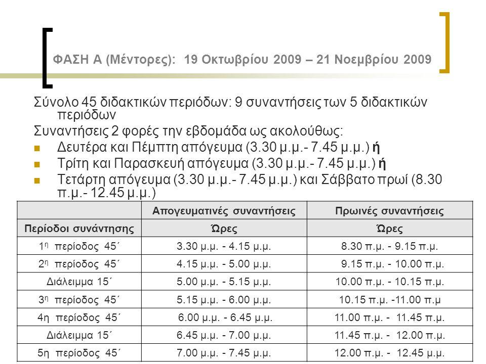 ΦΑΣΗ Α (Μέντορες): 19 Οκτωβρίου 2009 – 21 Νοεμβρίου 2009 Σύνολο 45 διδακτικών περιόδων: 9 συναντήσεις των 5 διδακτικών περιόδων Συναντήσεις 2 φορές τη