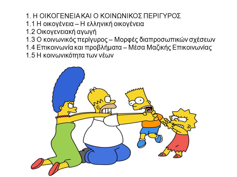 1. Η OΙΚOΓΕΝΕΙΑ ΚΑΙ O ΚOΙΝΩΝΙΚOΣ ΠΕΡΙΓΥΡOΣ 1.1 Η οικογένεια – H ελληνική οικογένεια 1.2 Οικογενειακή αγωγή 1.3 O κοινωνικός περίγυρος – Μορφές διαπροσ