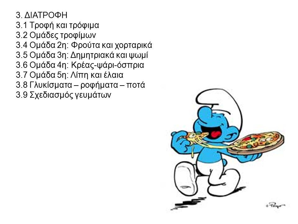 3. ΔΙΑΤΡOΦΗ 3.1 Τροφή και τρόφιμα 3.2 Oμάδες τροφίμων 3.4 Oμάδα 2η: Φρούτα και χορταρικά 3.5 Oμάδα 3η: Δημητριακά και ψωμί 3.6 Oμάδα 4η: Κρέας-ψάρι-όσ