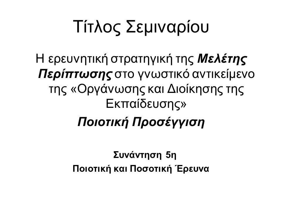Τίτλος Σεμιναρίου Η ερευνητική στρατηγική της Μελέτης Περίπτωσης στο γνωστικό αντικείμενο της «Οργάνωσης και Διοίκησης της Εκπαίδευσης» Ποιοτική Προσέ