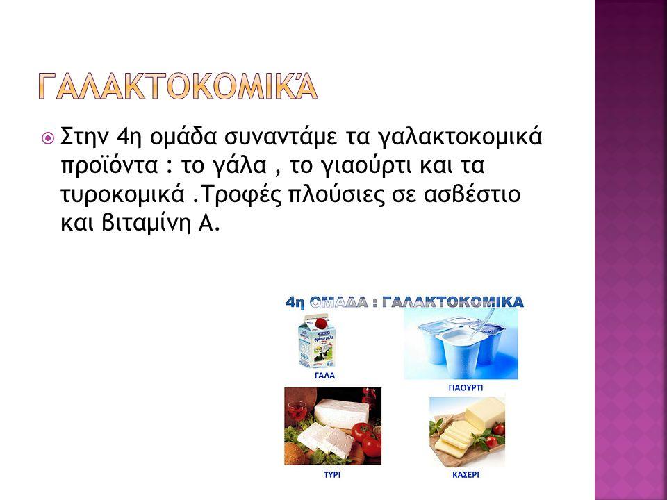 Στην 4η ομάδα συναντάμε τα γαλακτοκομικά προϊόντα : το γάλα, το γιαούρτι και τα τυροκομικά.Τροφές πλούσιες σε ασβέστιο και βιταμίνη Α.