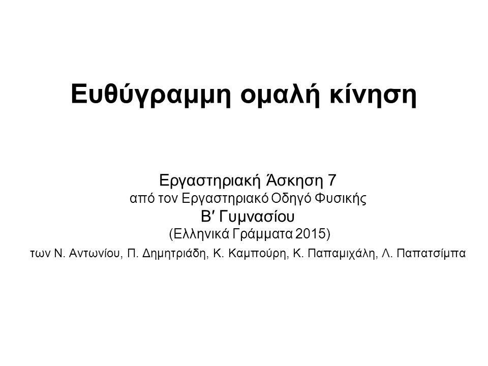 Ηλεκτρομαγνητικός χρονομετρητής (ΓΕ.156.0) Σφιγκτήρας τύπου G (ΓΕ.050.0) Χαρτοταινία Απαραίτητα υλικά Οι κωδικοί αναφέρονται στο βιβλίο: ΚΑΤΑΛΟΓΟΣ ΟΡΓΑΝΩΝ ΚΑΙ ΣΥΣΚΕΥΩΝ ΕΡΓΑΣΤΗΡΙΟΥ ΦΥΣΙΚΩΝ ΕΠΙΣΤΗΜΩΝ, ΟΕΔΒ, Αθήνα, έκδοση 1 η – Δεκέμβριος 2000 Βασικές έννοιες: Θέση - Μετατόπιση - Χρόνος - Χρονικό διάστημα - Ταχύτητα - Ηλεκτρικός χρονομετρητής - Χαρτοταινία - Ευθύγραμμη ομαλή κίνηση Χάρακας (ΓΕ.220.0) Κομπιουτεράκι Ηλεκτρικό τρενάκι Μολύβι