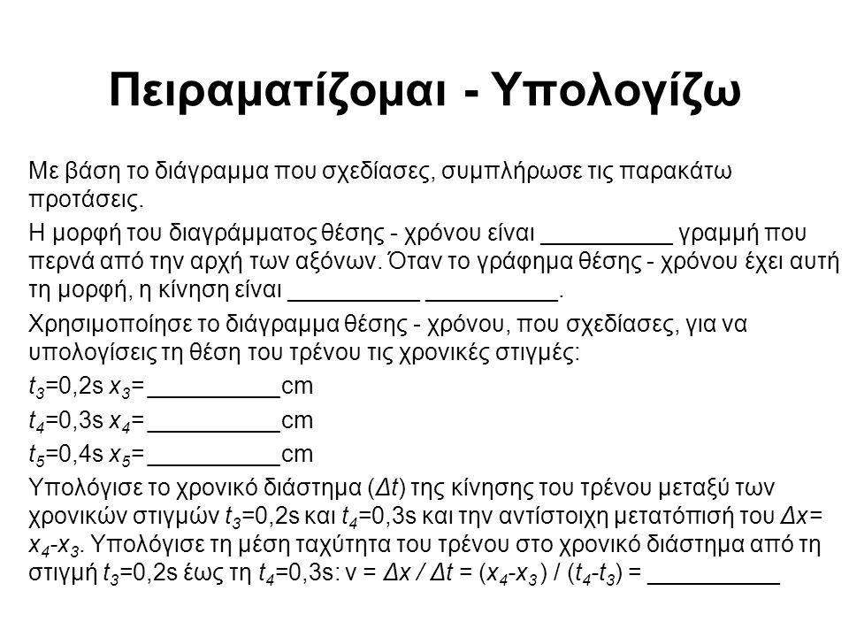 Πειραματίζομαι - Υπολογίζω Με βάση το διάγραμμα που σχεδίασες, συμπλήρωσε τις παρακάτω προτάσεις. Η μορφή του διαγράμματος θέσης - χρόνου είναι ______