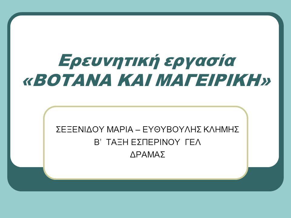 Ερευνητική εργασία «ΒΟΤΑΝΑ ΚΑΙ ΜΑΓΕΙΡΙΚΗ» ΣΕΞΕΝΙΔΟΥ ΜΑΡΙΑ – ΕΥΘΥΒΟΥΛΗΣ ΚΛΗΜΗΣ Β' ΤΑΞΗ ΕΣΠΕΡΙΝΟΥ ΓΕΛ ΔΡΑΜΑΣ