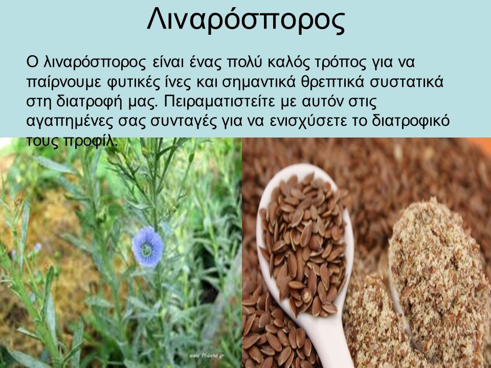 Λιναρόσπορος Ο λιναρόσπορος είναι ένας πολύ καλός τρόπος για να παίρνουμε φυτικές ίνες και σημαντικά θρεπτικά συστατικά στη διατροφή μας. Πειραματιστε