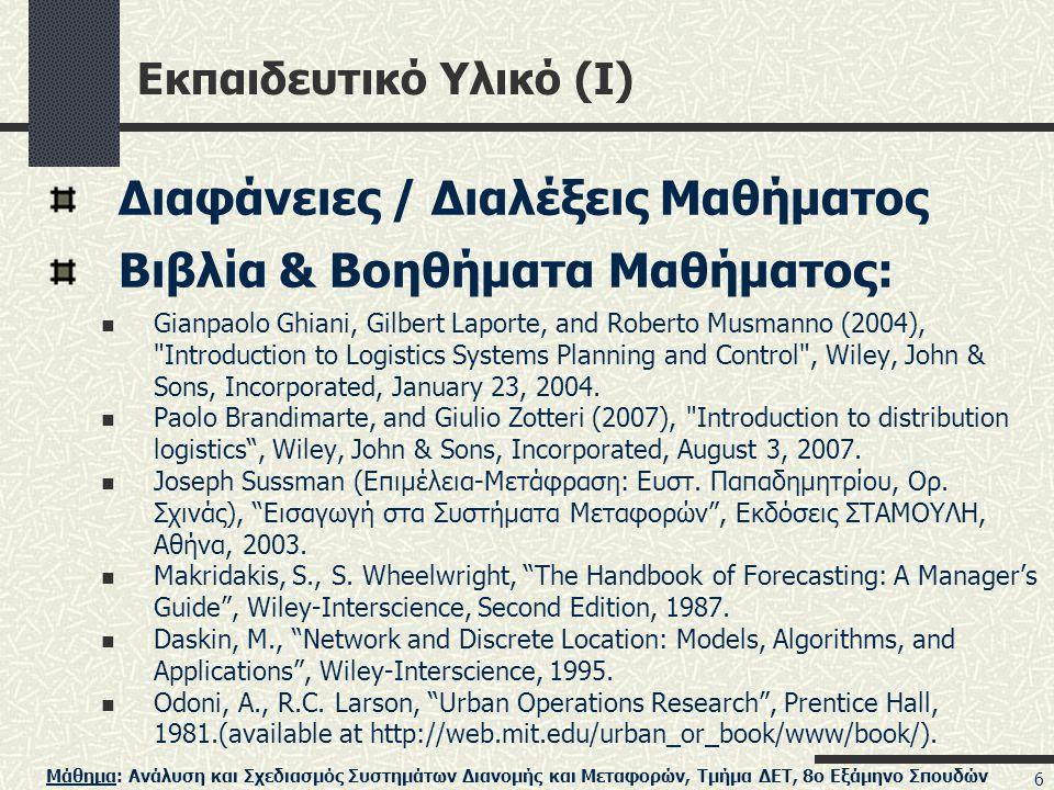 Μάθημα: Ανάλυση και Σχεδιασμός Συστημάτων Διανομής και Μεταφορών, Τμήμα ΔΕΤ, 8ο Εξάμηνο Σπουδών 6 Εκπαιδευτικό Υλικό (I) Διαφάνειες / Διαλέξεις Μαθήματος Βιβλία & Βοηθήματα Μαθήματος: Gianpaolo Ghiani, Gilbert Laporte, and Roberto Musmanno (2004), Introduction to Logistics Systems Planning and Control , Wiley, John & Sons, Incorporated, January 23, 2004.