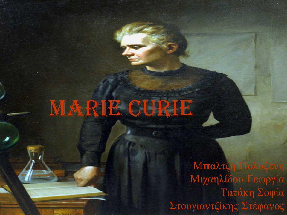 MARIE CURIE Μ π αλτζή Πολυξένη Μιχαηλίδου Γεωργία Τατάκη Σοφία Στουγιαντζίκης Στέφανος