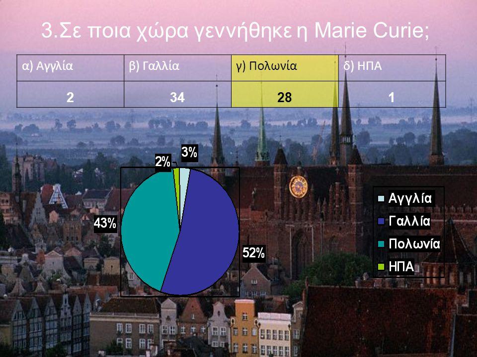 3.Σε ποια χώρα γεννήθηκε η Marie Curie; α) Αγγλίαβ) Γαλλίαγ) Πολωνίαδ) ΗΠΑ 234281