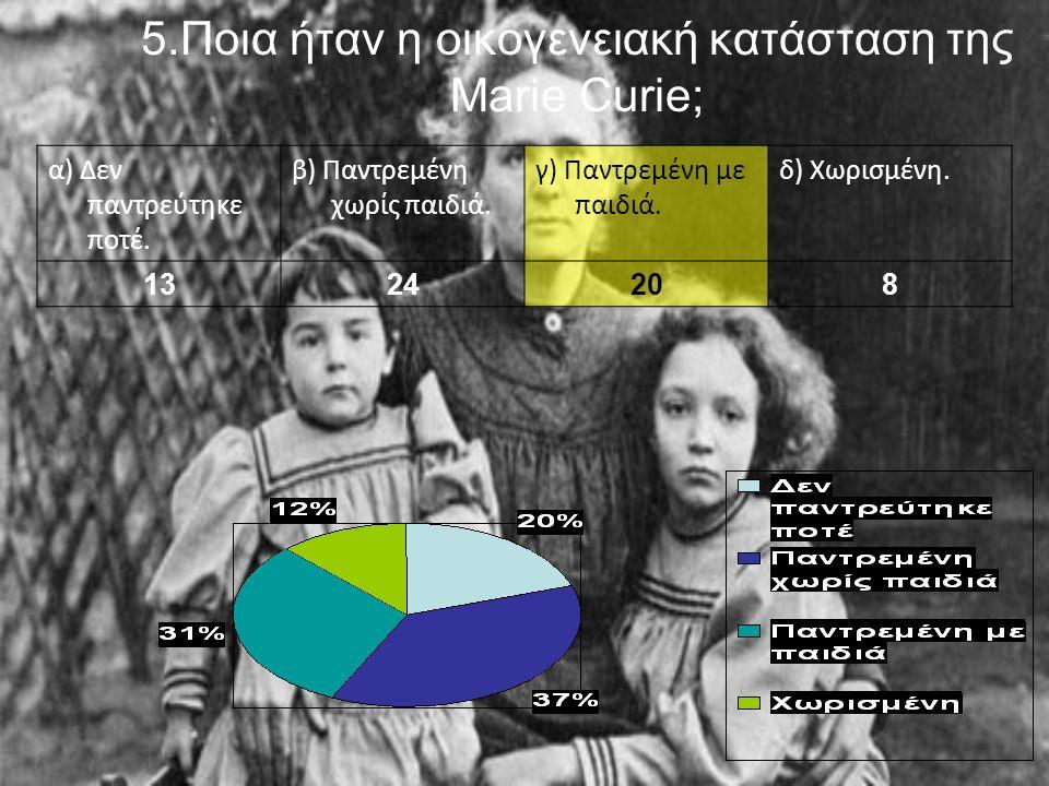 5.Ποια ήταν η οικογενειακή κατάσταση της Marie Curie; α) Δεν παντρεύτηκε ποτέ.