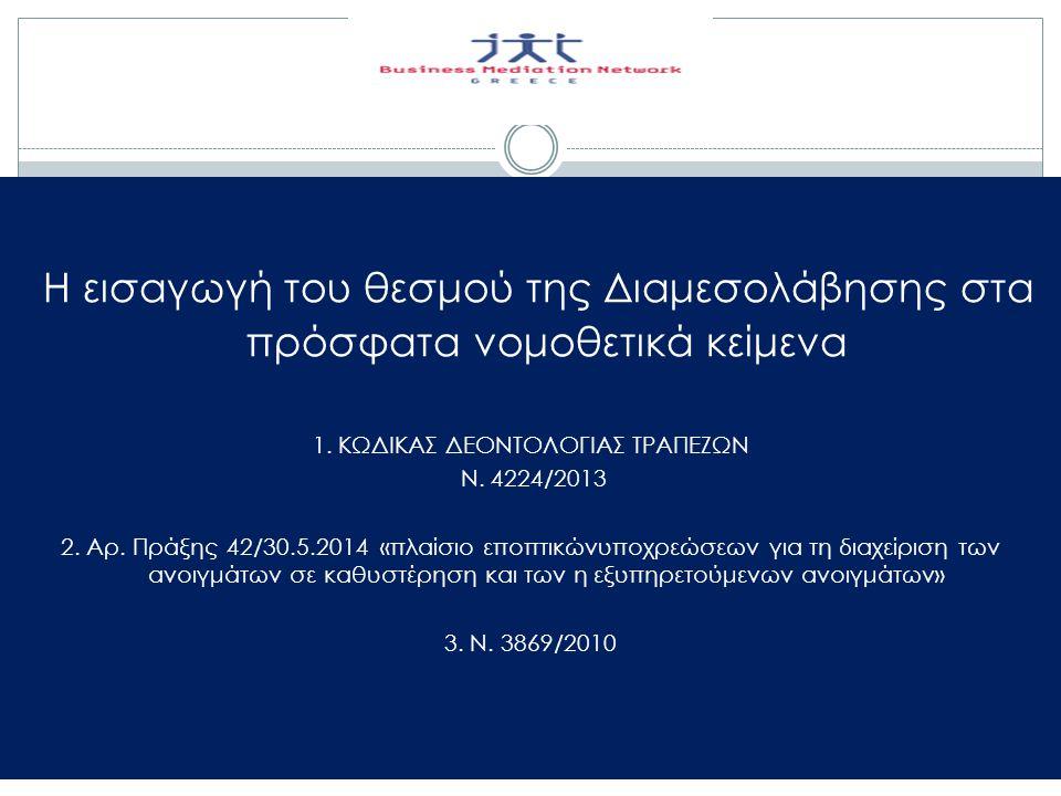 Η εισαγωγή του θεσμού της Διαμεσολάβησης στα πρόσφατα νομοθετικά κείμενα 1. ΚΩΔΙΚΑΣ ΔΕΟΝΤΟΛΟΓΙΑΣ ΤΡΑΠΕΖΩΝ Ν. 4224/2013 2. Αρ. Πράξης 42/30.5.2014 «πλα