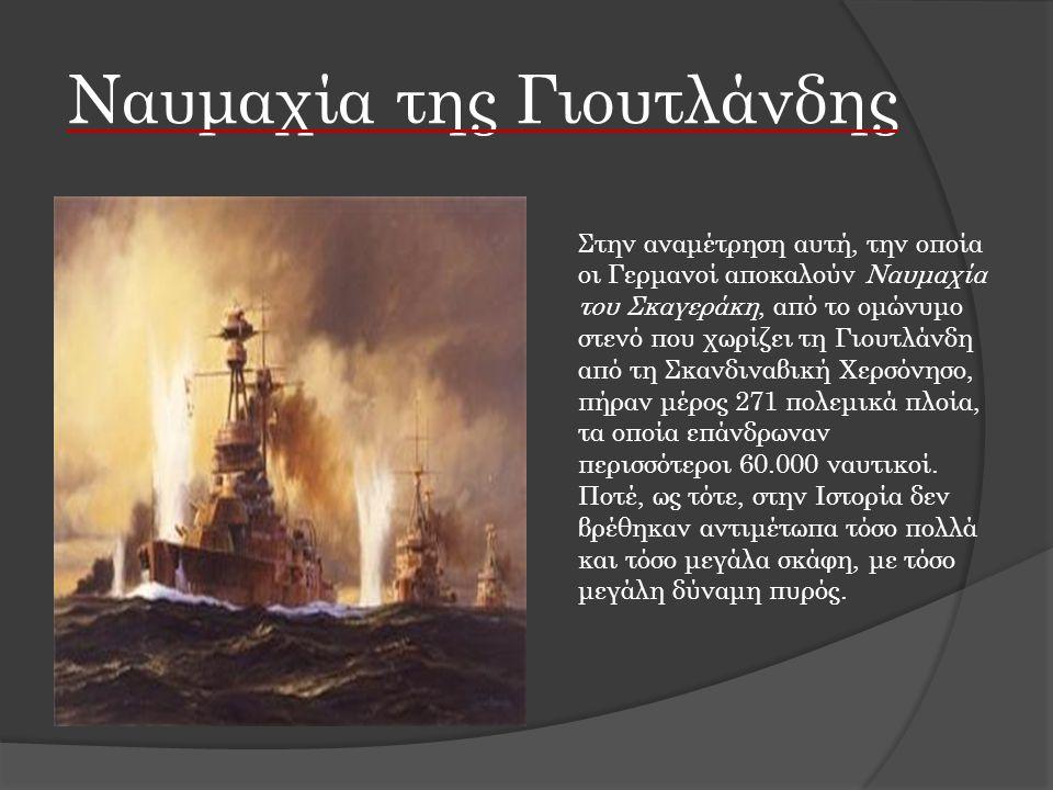 Ναυμαχία της Γιουτλάνδης Στην αναμέτρηση αυτή, την οποία οι Γερμανοί αποκαλούν Ναυμαχία του Σκαγεράκη, από το ομώνυμο στενό που χωρίζει τη Γιουτλάνδη