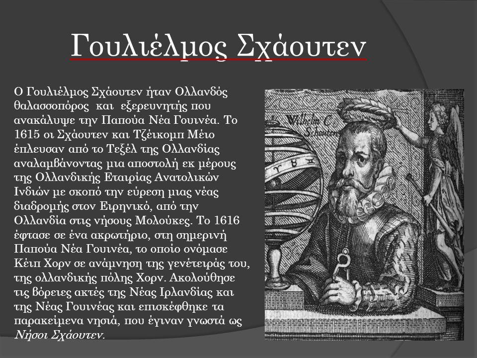 Γουλιέλμος Σχάουτεν Ο Γουλιέλμος Σχάουτεν ήταν Ολλανδός θαλασσοπόρος και εξερευνητής που ανακάλυψε την Παπούα Νέα Γουινέα. Το 1615 οι Σχάουτεν και Τζέ