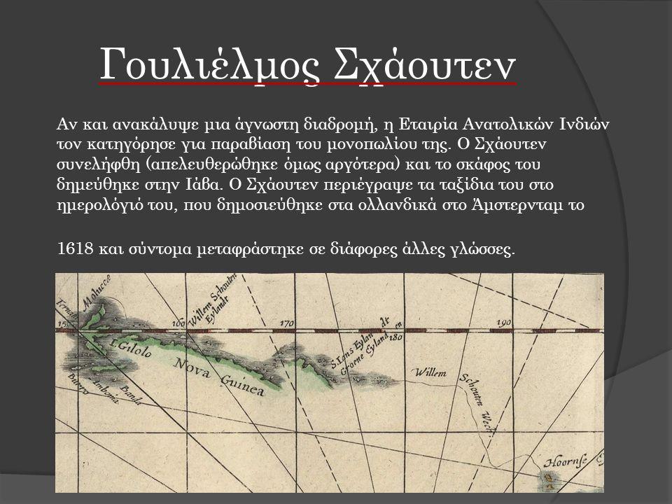 Γουλιέλμος Σχάουτεν Αν και ανακάλυψε μια άγνωστη διαδρομή, η Εταιρία Ανατολικών Ινδιών τον κατηγόρησε για παραβίαση του μονοπωλίου της. Ο Σχάουτεν συν