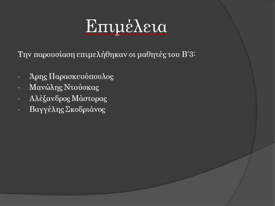 Επιμέλεια Την παρουσίαση επιμελήθηκαν οι μαθητές του Β'3: Άρης Παρασκευόπουλος Μανώλης Ντούσκας Αλέξανδρος Μάστορας Βαγγέλης Σκοδριάνος