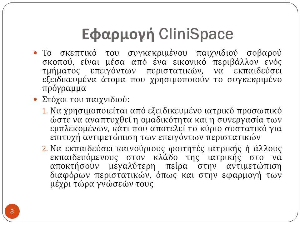 Περιγραφή CliniSpace Το παιχνίδι μέσω εικονικής πραγματικότητας, απεικονίζει ένα τμήμα επειγόντων περιστατικών ενός νοσοκομείου Περιλαμβάνει δυο κατηγορίες φροντίδας ασθενών : 1.