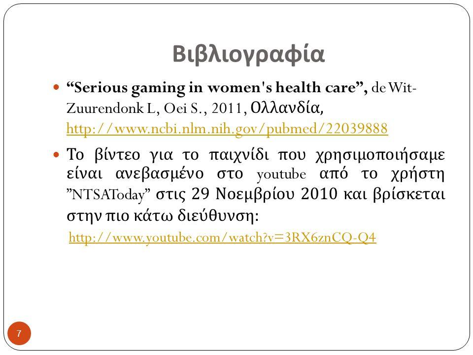 Βιβλιογραφία Serious gaming in women s health care , de Wit- Zuurendonk L, Oei S., 2011, Ολλανδία, http://www.ncbi.nlm.nih.gov/pubmed/22039888 http://www.ncbi.nlm.nih.gov/pubmed/22039888 Το βίντεο για το παιχνίδι που χρησιμοποιήσαμε είναι ανεβασμένο στο youtube από το χρήστη NTSAToday στις 29 Νοεμβρίου 2010 και βρίσκεται στην πιο κάτω διεύθυνση : http://www.youtube.com/watch?v=3RX6znCQ-Q4 7