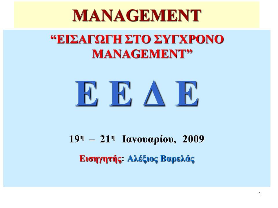 1 MANAGEMENT ΕΙΣΑΓΩΓΗ ΣΤΟ ΣΥΓΧΡΟΝΟ MANAGEMENT Ε Ε Δ Ε 19 η – 21 η Ιανουαρίου, 2009 Εισηγητής: Αλέξιος Βαρελάς