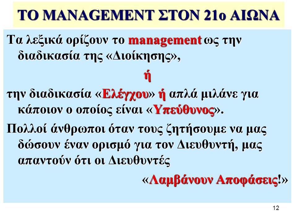 12 ΤΟ MANAGEMENT ΣΤΟΝ 21ο ΑΙΩΝΑ Τα λεξικά ορίζουν το management ως την διαδικασία της «Διοίκησης», ή την διαδικασία «Ελέγχου» ή απλά μιλάνε για κάποιον ο οποίος είναι «Υπεύθυνος».