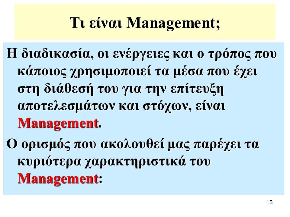 15 Τι είναι Management; Η διαδικασία, οι ενέργειες και ο τρόπος που κάποιος χρησιμοποιεί τα μέσα που έχει στη διάθεσή του για την επίτευξη αποτελεσμάτ