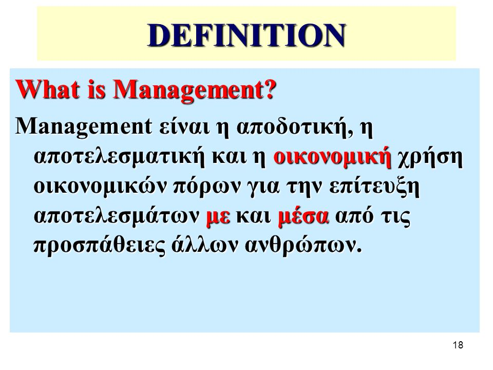 18 DEFINITION What is Management? Management είναι η αποδοτική, η αποτελεσματική και η οικονομική χρήση οικονομικών πόρων για την επίτευξη αποτελεσμάτ