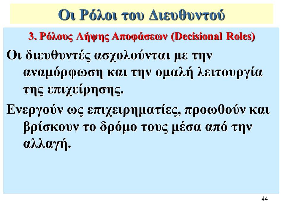 44 Οι Ρόλοι του Διευθυντού 3. Ρόλους Λήψης Αποφάσεων (Decisional Roles) Οι διευθυντές ασχολούνται με την αναμόρφωση και την ομαλή λειτουργία της επιχε
