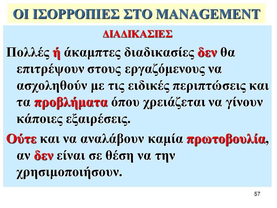 57 ΟΙ ΙΣΟΡΡΟΠΙΕΣ ΣΤΟ MANAGEMENT ΔΙΑΔΙΚΑΣΙΕΣ Πολλές ή άκαμπτες διαδικασίες δεν θα επιτρέψουν στους εργαζόμενους να ασχοληθούν με τις ειδικές περιπτώσει