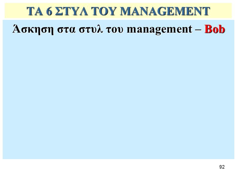 92 ΤΑ 6 ΣΤΥΛ ΤΟΥ MANAGEMENT Άσκηση στα στυλ του management – Bob