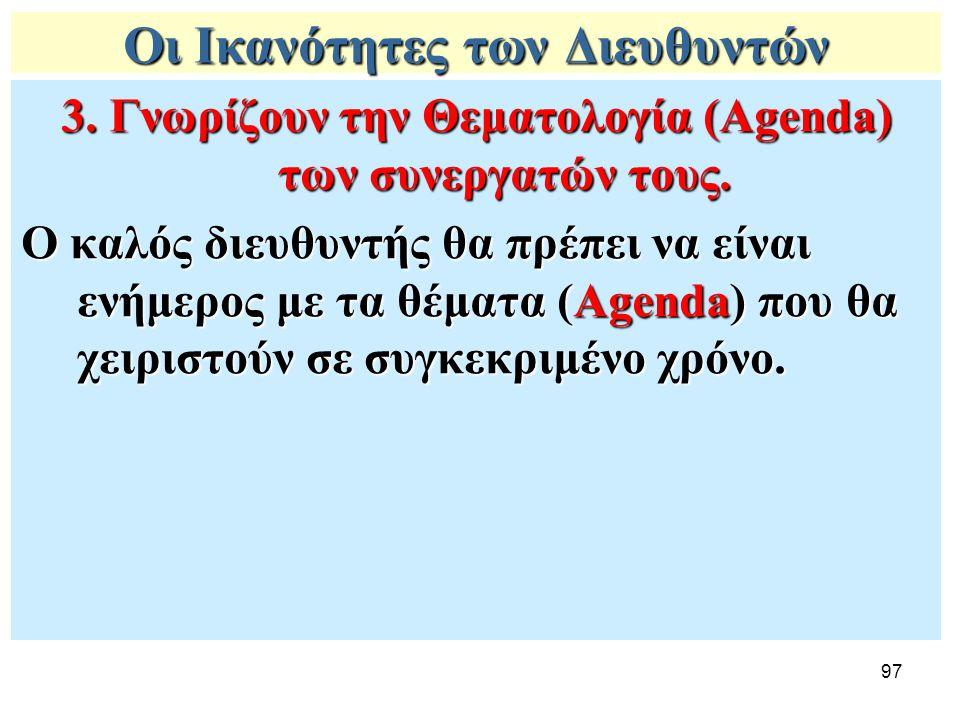 97 Οι Ικανότητες των Διευθυντών 3. Γνωρίζουν την Θεματολογία (Agenda) των συνεργατών τους. Ο καλός διευθυντής θα πρέπει να είναι ενήμερος με τα θέματα