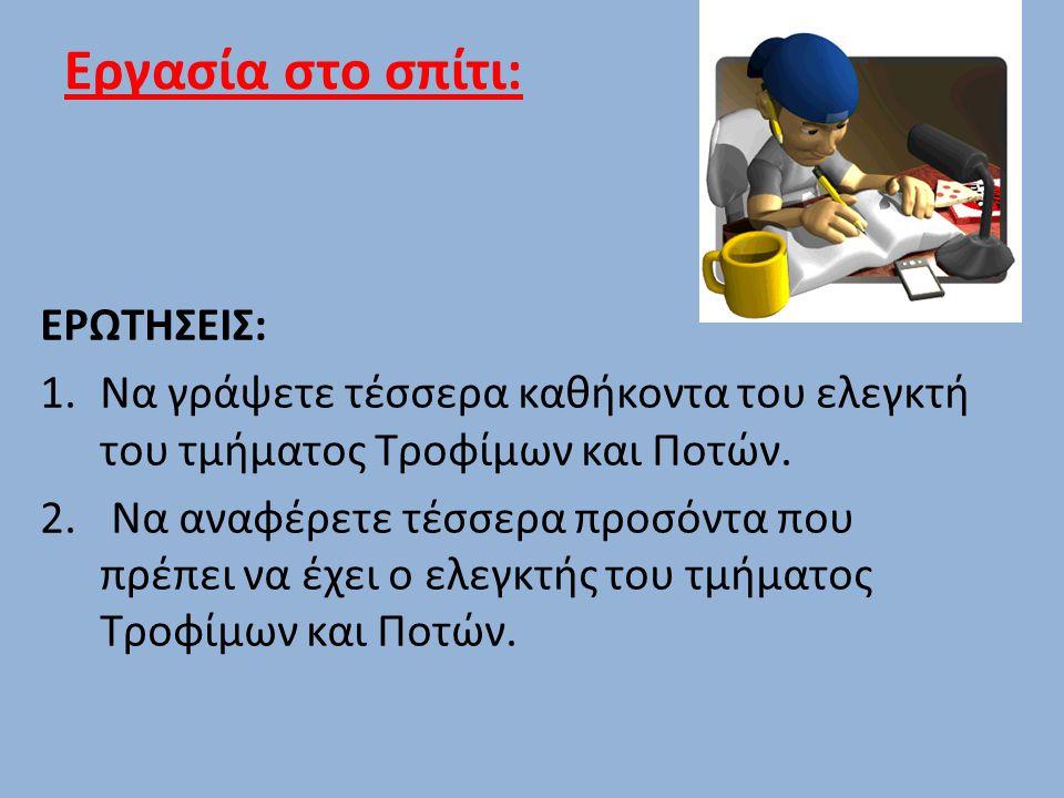 Εργασία στο σπίτι: ΕΡΩΤΗΣΕΙΣ: 1.Να γράψετε τέσσερα καθήκοντα του ελεγκτή του τμήματος Τροφίμων και Ποτών. 2. Να αναφέρετε τέσσερα προσόντα που πρέπει