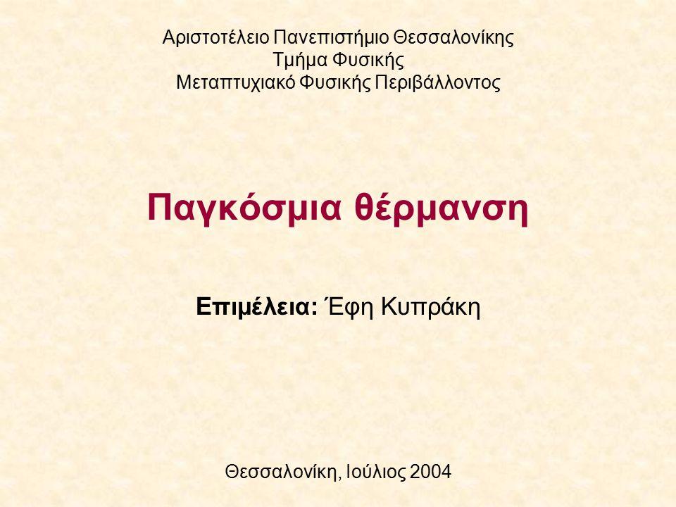 Επιμέλεια: Έφη Κυπράκη Θεσσαλονίκη, Ιούλιος 2004 Αριστοτέλειο Πανεπιστήμιο Θεσσαλονίκης Τμήμα Φυσικής Μεταπτυχιακό Φυσικής Περιβάλλοντος Παγκόσμια θέρμανση
