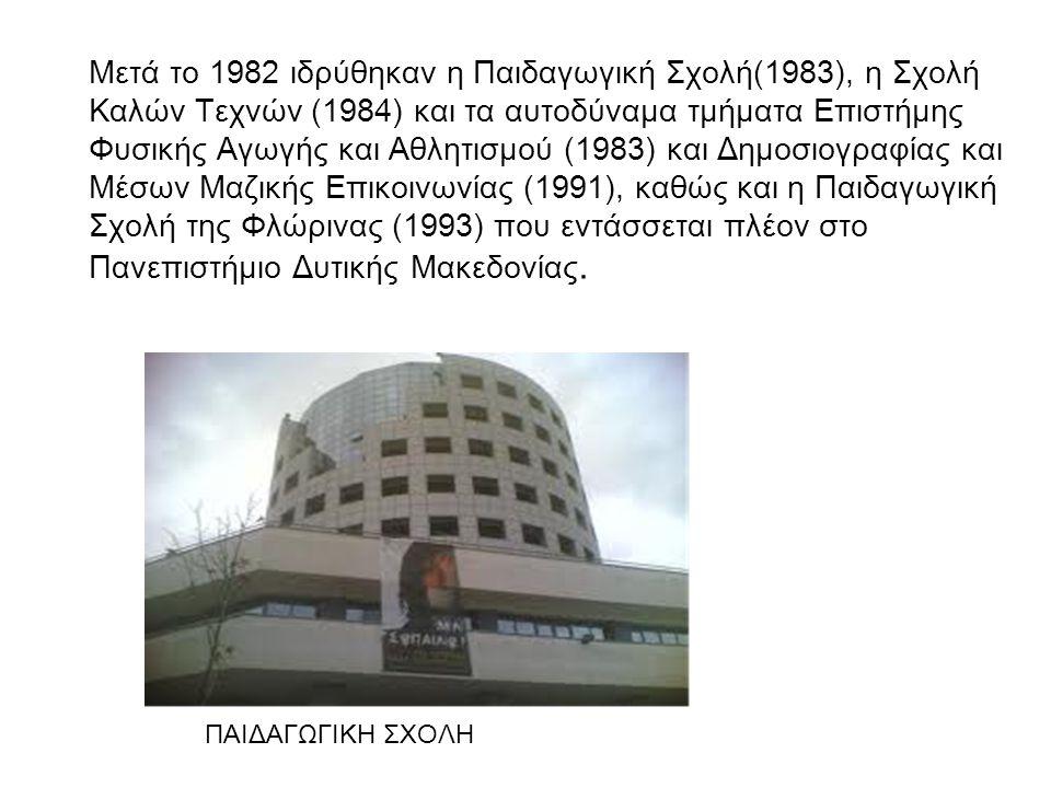 Μετά το 1982 ιδρύθηκαν η Παιδαγωγική Σχολή(1983), η Σχολή Kαλών Τεχνών (1984) και τα αυτοδύναμα τμήματα Επιστήμης Φυσικής Αγωγής και Αθλητισμού (1983) και Δημοσιογραφίας και Mέσων Mαζικής Επικοινωνίας (1991), καθώς και η Παιδαγωγική Σχολή της Φλώρινας (1993) που εντάσσεται πλέον στο Πανεπιστήμιο Δυτικής Μακεδονίας.