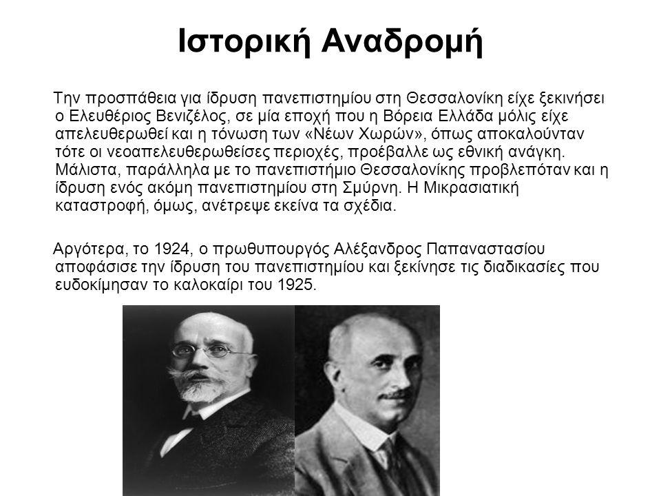 Ιστορική Αναδρομή Την προσπάθεια για ίδρυση πανεπιστημίου στη Θεσσαλονίκη είχε ξεκινήσει ο Ελευθέριος Βενιζέλος, σε μία εποχή που η Βόρεια Ελλάδα μόλις είχε απελευθερωθεί και η τόνωση των «Νέων Χωρών», όπως αποκαλούνταν τότε οι νεοαπελευθερωθείσες περιοχές, προέβαλλε ως εθνική ανάγκη.