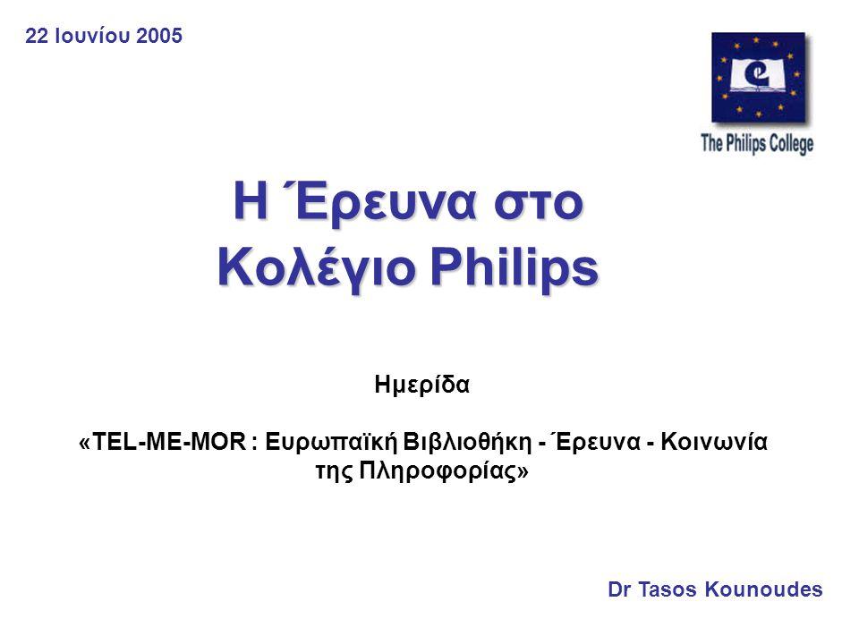 Η Έρευνα στο Κολέγιο Philips Dr Tasos Kounoudes Ημερίδα «TEL-ME-MOR : Ευρωπαϊκή Βιβλιοθήκη - Έρευνα - Κοινωνία της Πληροφορίας» 22 Ιουνίου 2005
