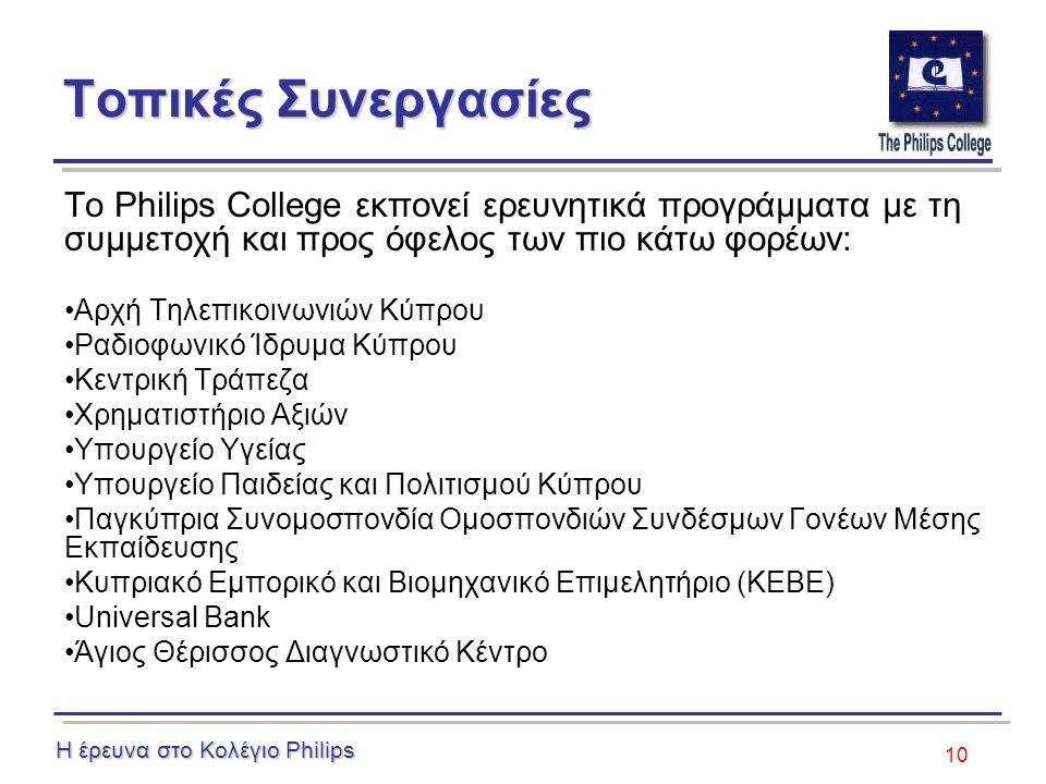 10 Τοπικές Συνεργασίες Το Philips College εκπονεί ερευνητικά προγράμματα με τη συμμετοχή και προς όφελος των πιο κάτω φορέων: Αρχή Τηλεπικοινωνιών Κύπρου Ραδιοφωνικό Ίδρυμα Κύπρου Κεντρική Τράπεζα Χρηματιστήριο Αξιών Υπουργείο Υγείας Υπουργείο Παιδείας και Πολιτισμού Κύπρου Παγκύπρια Συνομοσπονδία Ομοσπονδιών Συνδέσμων Γονέων Μέσης Εκπαίδευσης Κυπριακό Εμπορικό και Βιομηχανικό Επιμελητήριο (ΚΕΒΕ) Universal Bank Άγιος Θέρισσος Διαγνωστικό Κέντρο Η έρευνα στο Κολέγιο Philips