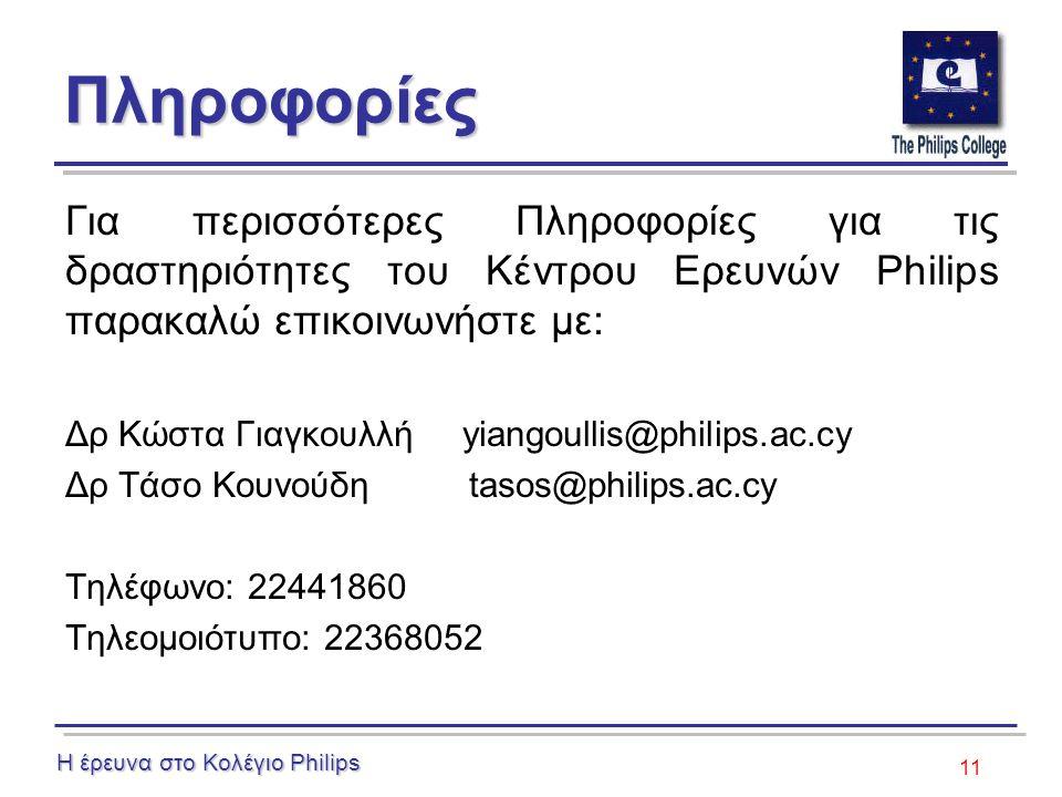 11 Πληροφορίες Για περισσότερες Πληροφορίες για τις δραστηριότητες του Κέντρου Ερευνών Philips παρακαλώ επικοινωνήστε με: Δρ Κώστα Γιαγκουλλή yiangoullis@philips.ac.cy Δρ Τάσο Κουνούδη tasos@philips.ac.cy Τηλέφωνο: 22441860 Τηλεομοιότυπο: 22368052 Η έρευνα στο Κολέγιο Philips
