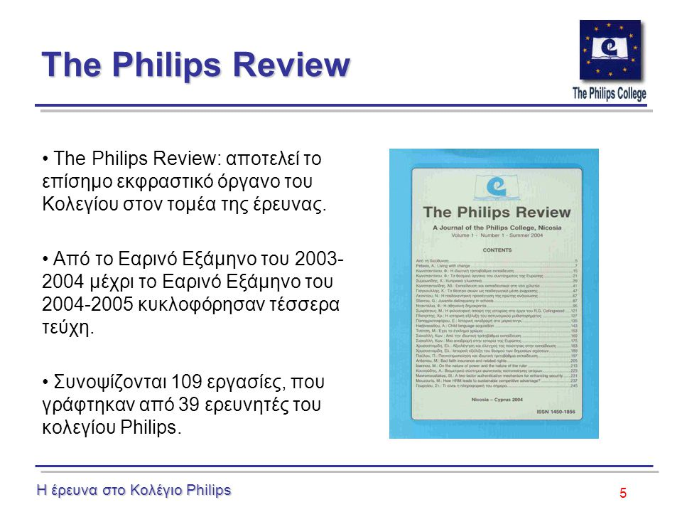 5 The Philips Review The Philips Review: αποτελεί το επίσημο εκφραστικό όργανο του Κολεγίου στον τομέα της έρευνας.