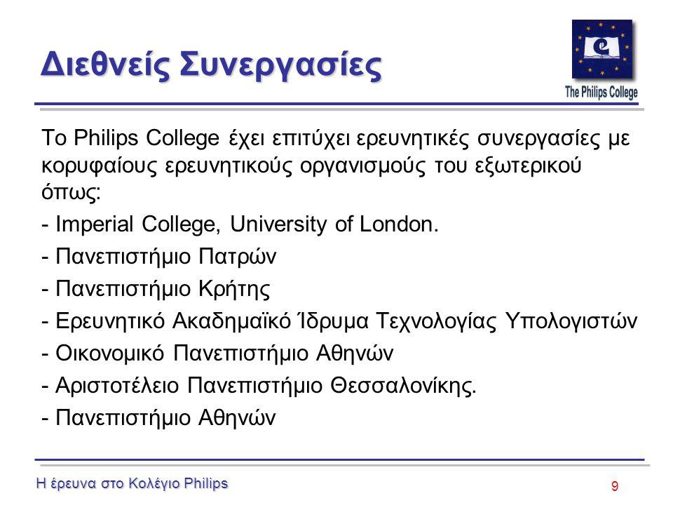 9 Διεθνείς Συνεργασίες Το Philips College έχει επιτύχει ερευνητικές συνεργασίες με κορυφαίους ερευνητικούς οργανισμούς του εξωτερικού όπως: - Imperial