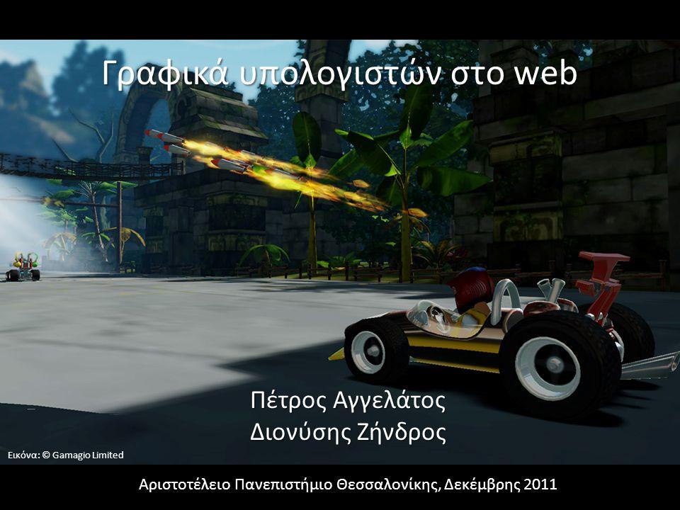 Γραφικά υπολογιστών στο web Αριστοτέλειο Πανεπιστήμιο Θεσσαλονίκης, Δεκέμβρης 2011 Πέτρος Αγγελάτος Διονύσης Ζήνδρος Εικόνα: © Gamagio Limited