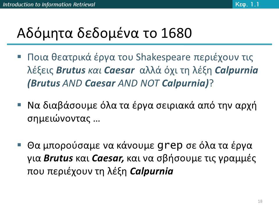 Introduction to Information Retrieval Αδόμητα δεδομένα το 1680  Ποια θεατρικά έργα του Shakespeare περιέχουν τις λέξεις Brutus και Caesar αλλά όχι τη λέξη Calpurnia (Brutus AND Caesar AND NOT Calpurnia).