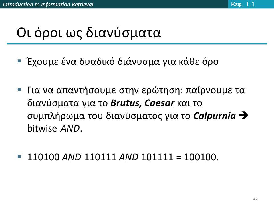 Introduction to Information Retrieval Οι όροι ως διανύσματα  Έχουμε ένα δυαδικό διάνυσμα για κάθε όρο  Για να απαντήσουμε στην ερώτηση: παίρνουμε τα διανύσματα για το Brutus, Caesar και το συμπλήρωμα του διανύσματος για το Calpurnia  bitwise AND.