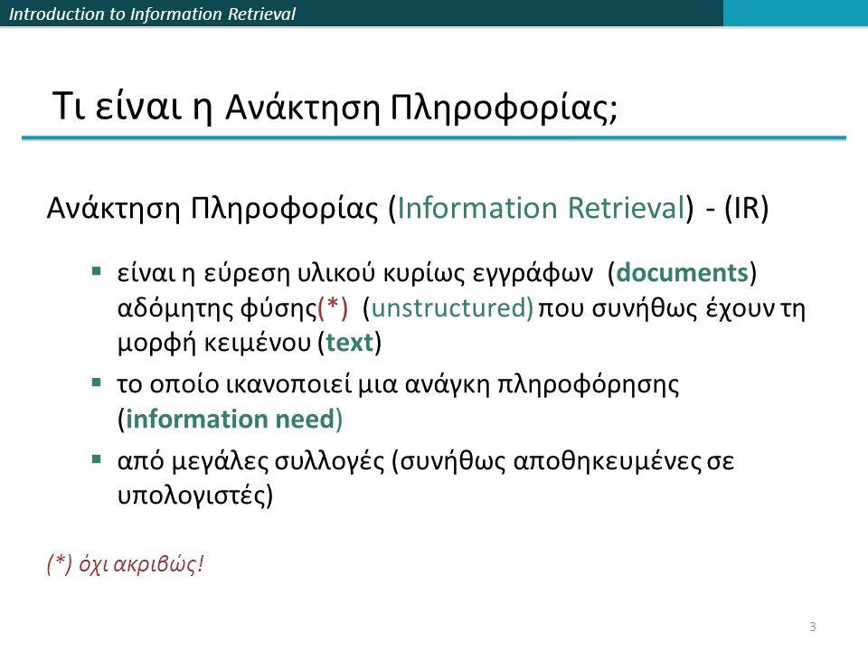 Introduction to Information Retrieval Καταταγμένη (Ranked) αναζήτηση  Συχνά θέλουμε να κατατάξουμε/ομαδοποιήσουμε τα αποτελέσματα  Την ομοιότητα (γειτονικότητα) ενός ερωτήματος με ένα έγγραφο  Χρειάζεται να αποφασίσουμε αν τα έγγραφα που παρουσιάζουμε στους χρήστες είναι μονοσύνολα ή αν ένα σύνολο από έγγραφα καλύπτει διαφορετικές απόψεις ενός ερωτήματος.