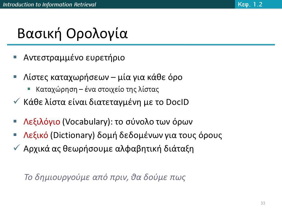 Introduction to Information Retrieval Βασική Ορολογία  Αντεστραμμένο ευρετήριο  Λίστες καταχωρήσεων – μία για κάθε όρο  Καταχώρηση – ένα στοιχείο της λίστας Κάθε λίστα είναι διατεταγμένη με το DocID  Λεξιλόγιο (Vocabulary): το σύνολο των όρων  Λεξικό (Dictionary) δομή δεδομένων για τους όρους Αρχικά ας θεωρήσουμε αλφαβητική διάταξη 33 Κεφ.