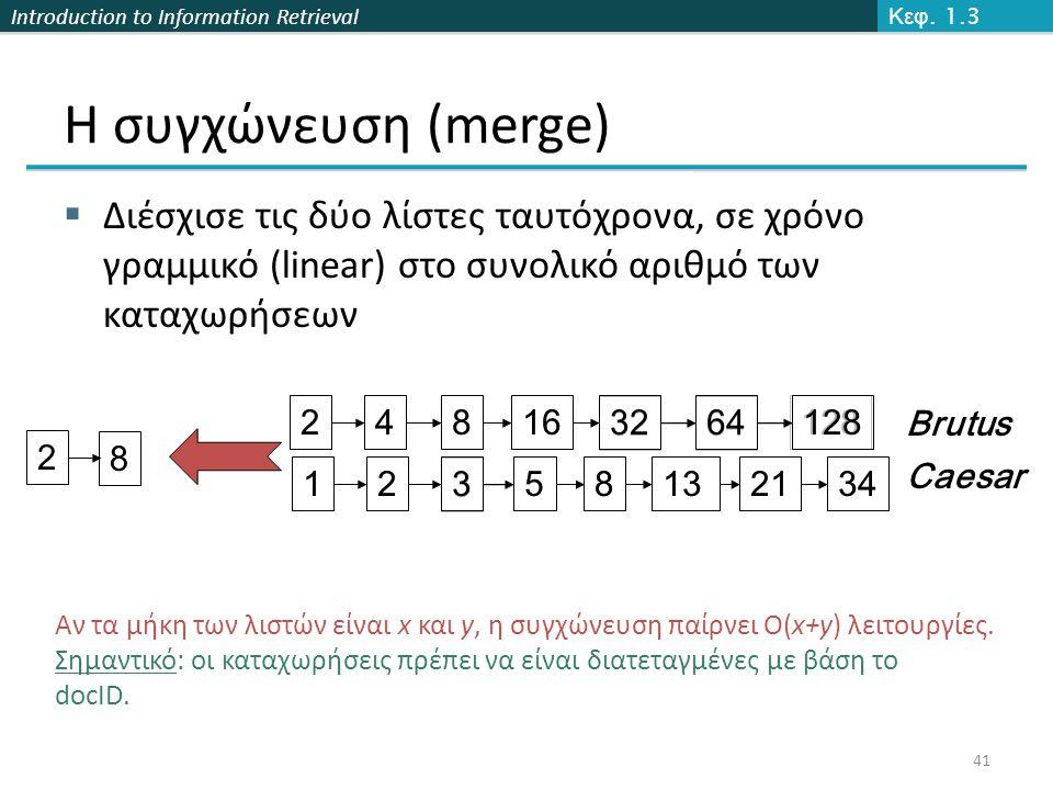 Introduction to Information Retrieval Η συγχώνευση (merge)  Διέσχισε τις δύο λίστες ταυτόχρονα, σε χρόνο γραμμικό (linear) στο συνολικό αριθμό των καταχωρήσεων 41 34 12824816 3264 12 3 581321 128 34 248163264123581321 Brutus Caesar 2 8 Αν τα μήκη των λιστών είναι x και y, η συγχώνευση παίρνει O(x+y) λειτουργίες.